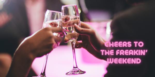 Cheers to the Freakin Weekend